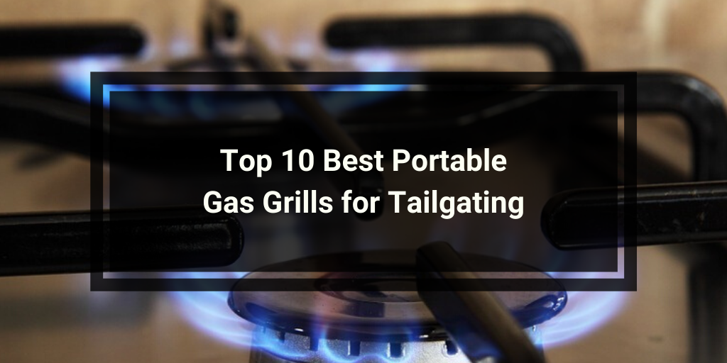 Top 10 Best Portable Gas Grills for Tailgating